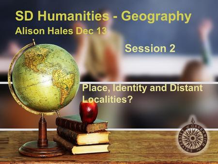 SD Humanities - Geography Alison Hales Dec 13 Session 2 Place, Identity and Distant Localities?