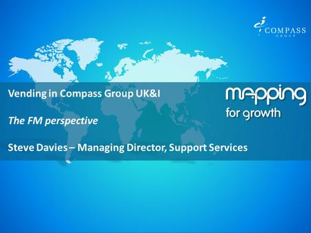 October 2011 Vending in Compass Group UK&I The FM perspective Steve Davies – Managing Director, Support Services.
