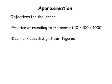 Approximation Objectives for the lesson Practice at rounding to the nearest 10 / 100 / 1000 Decimal Places & Significant Figures.