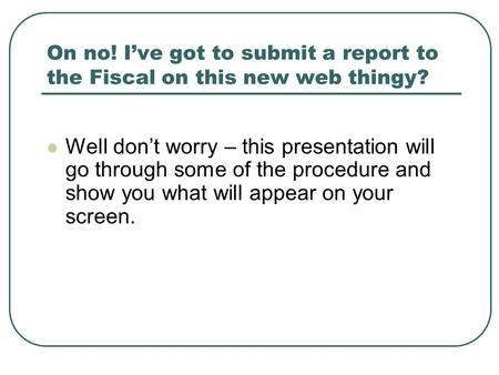 On no! I've got to submit a report to the Fiscal on this new web thingy? Well don't worry – this presentation will go through some of the procedure and.