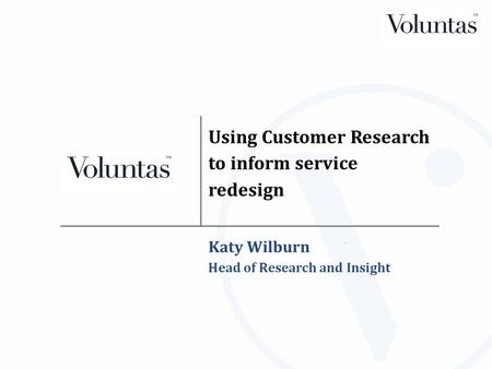 Using Customer Research to inform service redesign Katy Wilburn Head of Research and Insight.