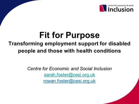 Fit for Purpose Transforming employment support for disabled people and those with health conditions Centre for Economic and Social Inclusion