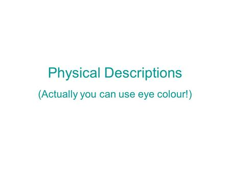 Physical Descriptions (Actually you can use eye colour!)