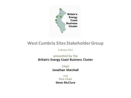 West Cumbria Sites Stakeholder Group 6 January 2011 presented by the Britain's Energy Coast Business Cluster Chair Jonathan Marshall and Vice Chair Steve.