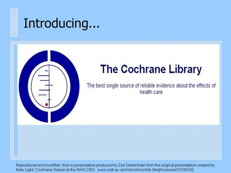 Introducing... Reproduced and modified from a presentation produced by Zoë Debenham from the original presentation created by Kate Light, Cochrane Trainer.