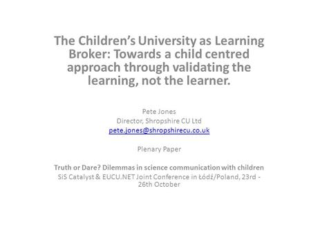 The Children's University as Learning Broker: Towards a child centred approach through validating the learning, not the learner. Pete Jones Director, Shropshire.