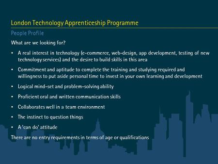 London Technology Apprenticeship Programme People Profile What are we looking for? A real interest in technology (e-commerce, web-design, app development,