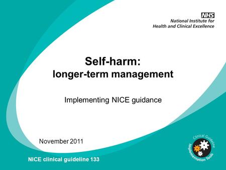 Self-harm: longer-term management Implementing NICE guidance November 2011 NICE clinical guideline 133.