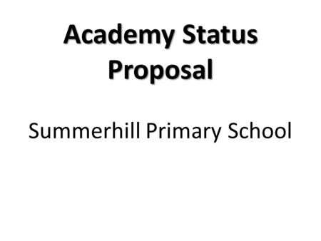 Academy Status Proposal Summerhill Primary School.