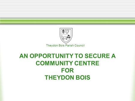 AN OPPORTUNITY TO SECURE A COMMUNITY CENTRE FOR THEYDON BOIS Theydon Bois Parish Council.
