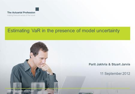 © 2009 The Actuarial Profession  www.actuaries.org.uk Estimating VaR in the presence of model uncertainty Parit Jakhria & Stuart Jarvis 11 September 2012.