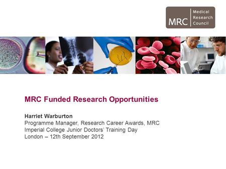 MRC Funded Research Opportunities Harriet Warburton Programme Manager, Research Career Awards, MRC Imperial College Junior Doctors' Training Day London.