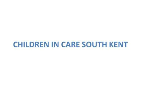CHILDREN IN CARE SOUTH KENT. Ashford 1 Child in Care Team Comprises of one Team Manager: Pat Hatcher, 6 Social Workers and 2 Senior Practitioners. 3 Family.
