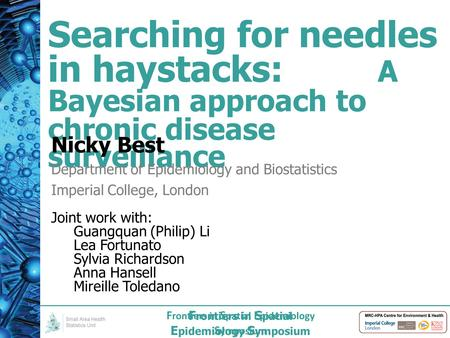 F rontiers in S patial E pidemiology S ymposium Searching for needles in haystacks: A Bayesian approach to chronic disease surveillance Nicky Best Department.