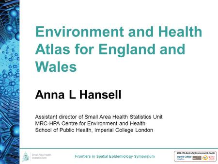 Environment and Health Atlas for England and Wales Frontiers in Spatial Epidemiology Symposium Anna L Hansell Assistant director of Small Area Health Statistics.