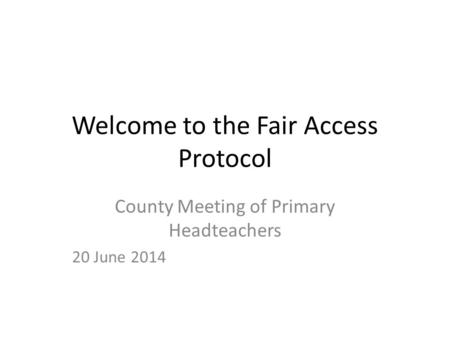 Welcome to the Fair Access Protocol County Meeting of Primary Headteachers 20 June 2014.