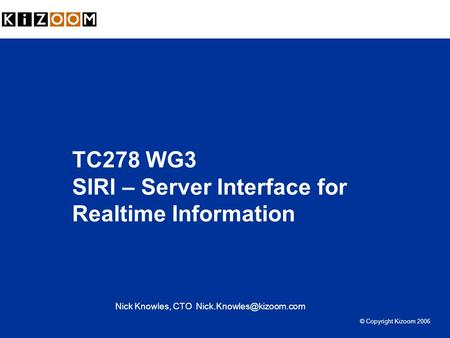 TC278 WG3 SIRI – Server Interface for Realtime Information Nick Knowles, CTO © Copyright Kizoom 2006.
