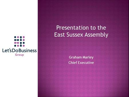 Presentation to the East Sussex Assembly Graham Marley Chief Executive.