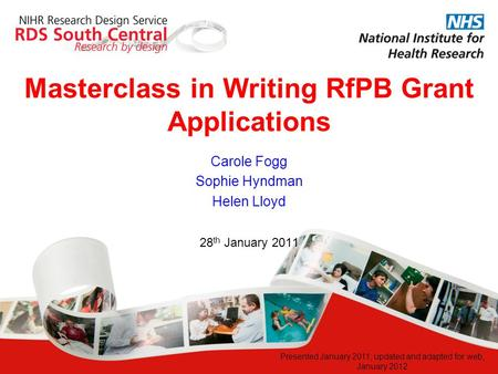 Masterclass in Writing RfPB Grant Applications 28 th January 2011 Carole Fogg Sophie Hyndman Helen Lloyd Presented January 2011; updated and adapted for.