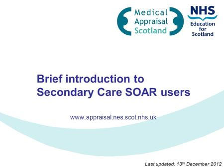 Brief introduction to Secondary Care SOAR users www.appraisal.nes.scot.nhs.uk Last updated: 13 th December 2012.