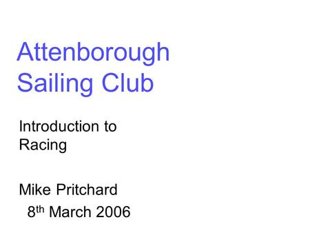 Attenborough Sailing Club Introduction to Racing Mike Pritchard 8 th March 2006.