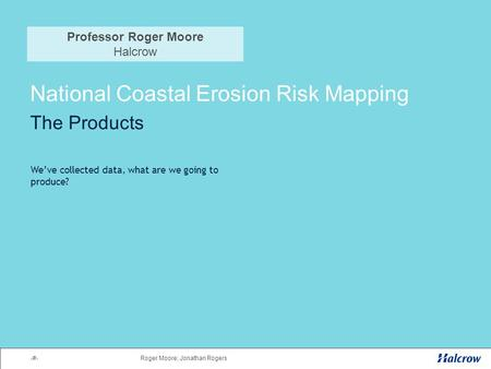 1Roger Moore; Jonathan Rogers National Coastal Erosion Risk Mapping The Products We've collected data, what are we going to produce? Professor Roger Moore.