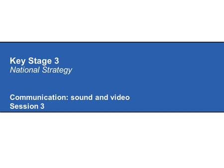 Key Stage 3 National Strategy Communication: sound and video Session 3.