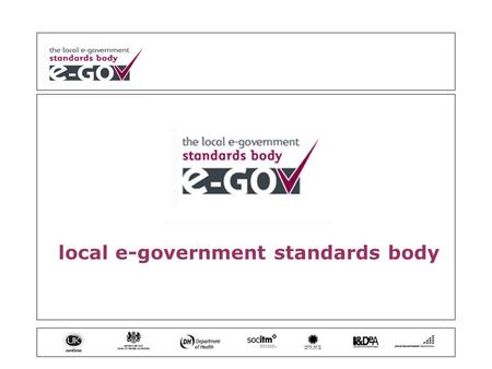 Local e-government standards body. what is the Standards Body? (and what it's not) why is there one? who is on it? how does it work? when will results.