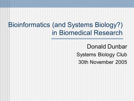 Bioinformatics (and Systems Biology?) in Biomedical Research Donald Dunbar Systems Biology Club 30th November 2005.