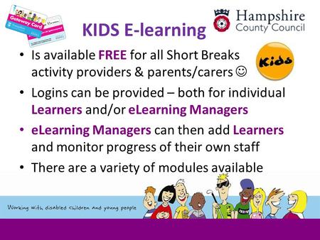 KIDS E-learning Is available FREE for all Short Breaks activity providers & parents/carers Logins can be provided – both for individual Learners and/or.