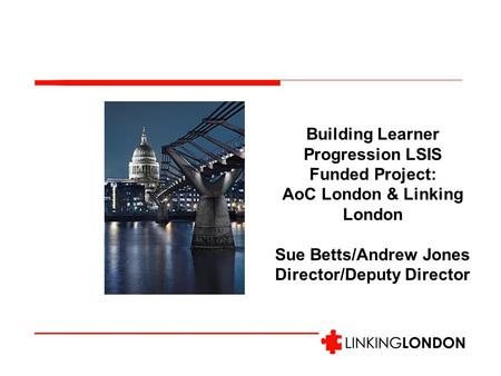 Building Learner Progression LSIS Funded Project: AoC London & Linking London Sue Betts/Andrew Jones Director/Deputy Director.