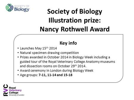 Key info Launches May 15 th 2014 Natural specimen drawing competition Prizes awarded in October 2014 in Biology Week including a guided tour of the Royal.
