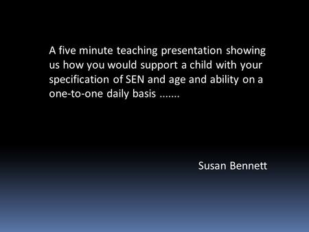 A five minute teaching presentation showing us how you would support a child with your specification of SEN and age and ability on a one-to-one daily basis.......