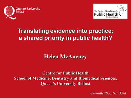 Translating evidence into practice: a shared priority in public health? Helen McAneney Centre for Public Health School of Medicine, Dentistry and Biomedical.