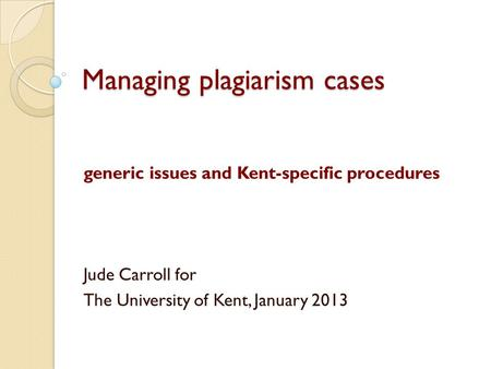 Managing plagiarism cases generic issues and Kent-specific procedures Jude Carroll for The University of Kent, January 2013.