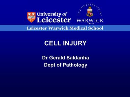 Leicester Warwick Medical School CELL INJURY Dr Gerald Saldanha Dept of Pathology.