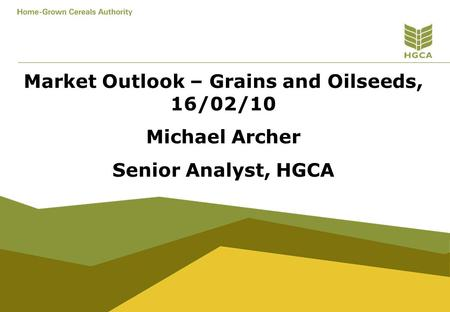 Market Outlook – Grains and Oilseeds, 16/02/10 Michael Archer Senior Analyst, HGCA.