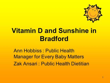 Vitamin D and Sunshine in Bradford Ann Hobbiss : Public Health Manager for Every Baby Matters Zak Ansari : Public Health Dietitian 1.