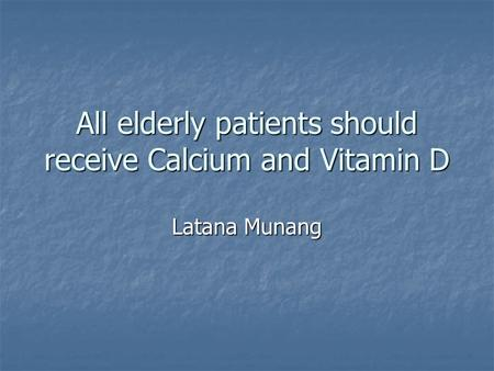 All elderly patients should receive Calcium and Vitamin D Latana Munang.