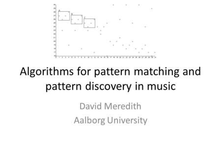 Algorithms for pattern matching and pattern discovery in music David Meredith Aalborg University.