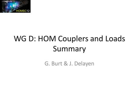 WG D: HOM Couplers and Loads Summary G. Burt & J. Delayen.