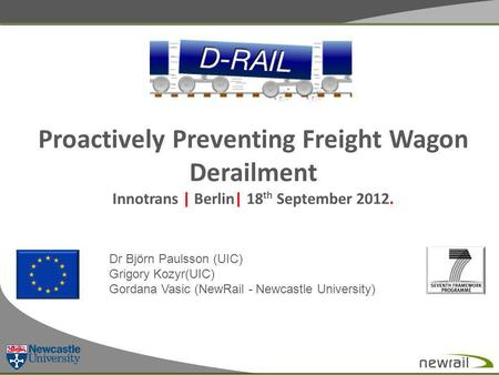 Proactively Preventing Freight Wagon Derailment Innotrans | Berlin| 18 th September 2012. Dr Björn Paulsson (UIC) Grigory Kozyr(UIC) Gordana Vasic (NewRail.