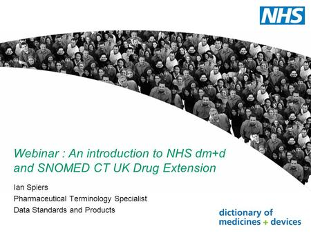 Webinar : An introduction to NHS dm+d and SNOMED CT UK Drug Extension Ian Spiers Pharmaceutical Terminology Specialist Data Standards and Products.