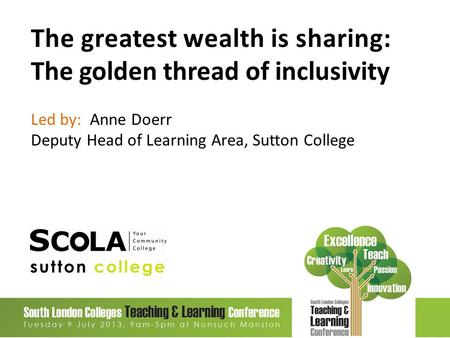The greatest wealth is sharing: The golden thread of inclusivity Led by: Anne Doerr Deputy Head of Learning Area, Sutton College.