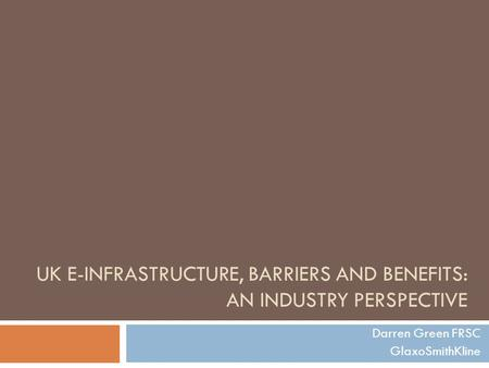 UK E-INFRASTRUCTURE, BARRIERS AND BENEFITS: AN INDUSTRY PERSPECTIVE Darren Green FRSC GlaxoSmithKline.