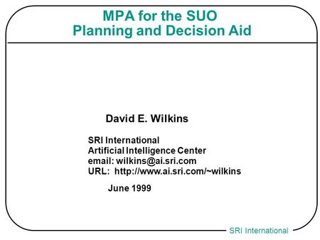 SRI International MPA for the SUO Planning and Decision Aid David E. Wilkins SRI International Artificial Intelligence Center
