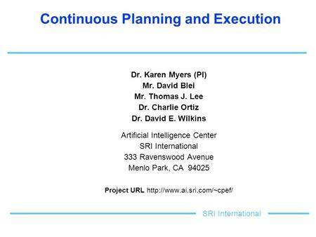Continuous Planning and Execution Dr. Karen Myers (PI) Mr. David Blei Mr. Thomas J. Lee Dr. Charlie Ortiz Dr. David E. Wilkins Artificial Intelligence.