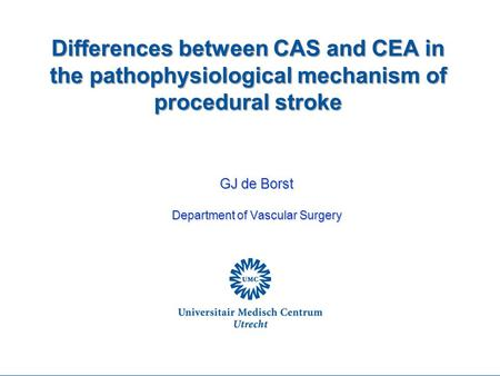 Differences between CAS and CEA in the pathophysiological mechanism of procedural stroke GJ de Borst Department of Vascular Surgery.