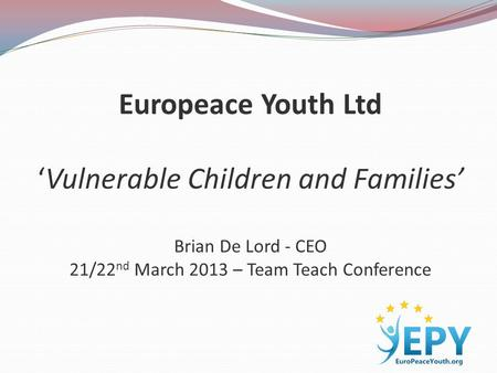 Europeace Youth Ltd 'Vulnerable Children and Families' Brian De Lord - CEO 21/22 nd March 2013 – Team Teach Conference.