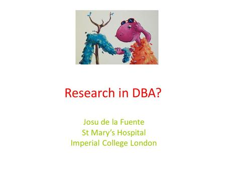 Research in DBA? Josu de la Fuente St Mary's Hospital Imperial College London.